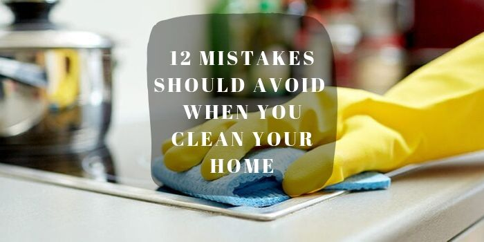 Mistakes Should Avoid When You clean Your Home