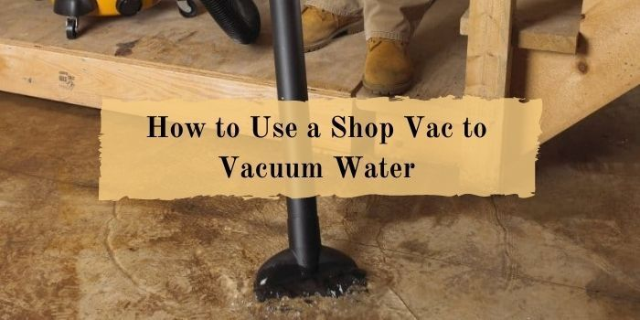 Use a Shop Vac to Vacuum Water